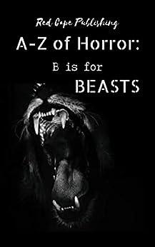 B is for Beasts (A to Z of Horror Book 2) by [P.J. Blakey-Novis, Holley Cornetto, Dona Fox, R.E. McAuliffe, Joshua Bartolome, Mark Anthony Smith, Kristofer Kinsella, P.L. McMillan, Carl Hughes, Patrick C. Greene]