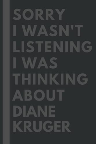 Sorry I wasn't listening I was thinking about Diane Kruger: Lined Journal Notebook Birthday Gift for Diane Kruger Lovers: (Composition Book Journal) (6x 9 inches)