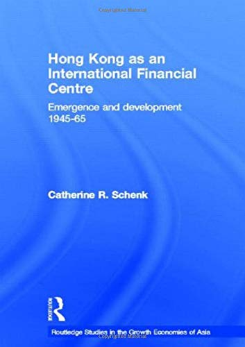Hong Kong as an International Financial Centre: Emergence and Development, 1945-1965: 31 (Routledge Studies in the Growth Economies of Asia)