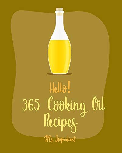 Hello! 365 Cooking Oil Recipes: Best Cooking Oil Cookbook Ever For Beginners [Avocado Vegan Cookbook, Healthy Salad Dressing Recipe, Quinoa Salad Cookbook, Oil And Vinegar Cookbook] [Book 1]