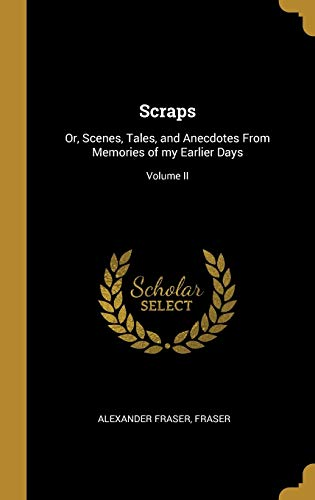 Scraps: Or, Scenes, Tales, and Anecdotes from Memories of My Earlier Days; Volume II