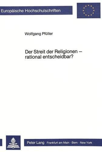 Der Streit der Religionen - rational entscheidbar?: Zum Problem objektiver Beurteilungskriterien für religiöse Aussagenzusammenhänge: Zum Problem ... 23: Theology / Série 23: Théologie, Band 281)