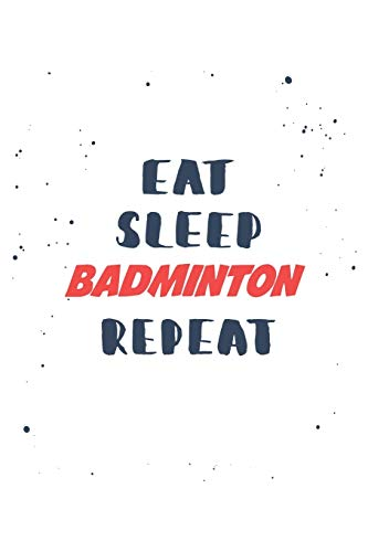 Eat Sleep badminton  Repeat: Lined Personal Diary / Sports Journals Gift, 120 Pages, 6x9, Soft Cover, Matte Finish