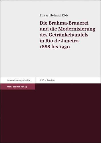 Die Brahma-Brauerei und die Modernisierung des Getränkehandels in Rio de Janeiro 1888-1930 (Beitrage Zur Unternehmensgeschichte (Bzug), Band 20)