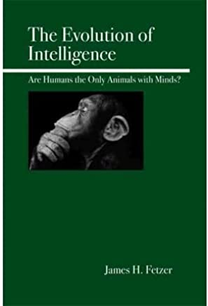[( The Evolution of Intelligence: Are Humans the Only Animals with Minds? )] [by: James H. Fetzer] [Oct-2005]