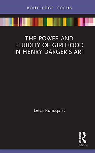 The Power and Fluidity of Girlhood in Henry Darger's Art (Routledge Focus on Art History and Visual Studies)