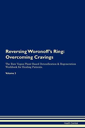 Reversing Woronoff's Ring: Overcoming Cravings The Raw Vegan Plant-Based Detoxification & Regeneration Workbook for Healing Patients. Volume 3