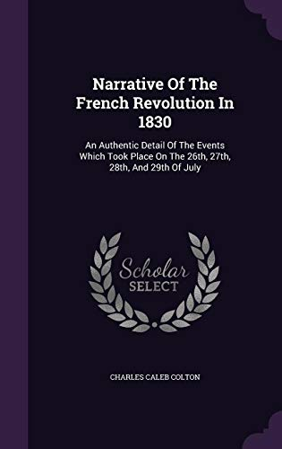 Narrative of the French Revolution in 1830: An Authentic Detail of the Events Which Took Place on the 26th, 27th, 28th, and 29th of July