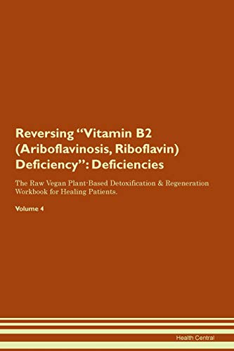 Reversing Vitamin B2 (Ariboflavinosis, Riboflavin) Deficiency: Deficiencies The Raw Vegan Plant-Based Detoxification & Regeneration Workbook for Healing Patients. Volume 4