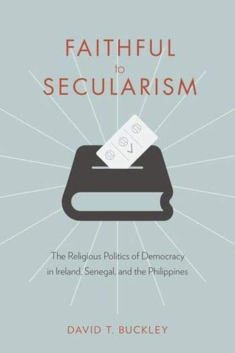 Faithful to Secularism: The Religious Politics of Democracy in Ireland, Senegal, and the Philippines (Religion, Culture, and Public Life)