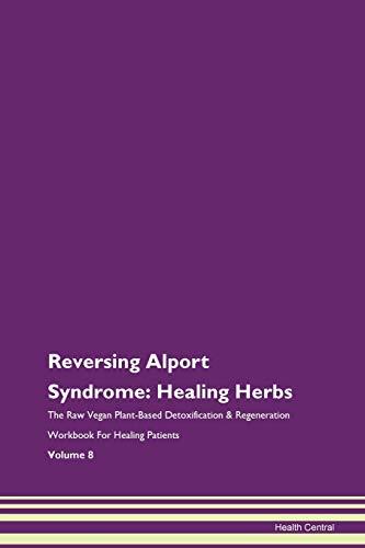 Reversing Alport Syndrome: Healing Herbs The Raw Vegan Plant-Based Detoxification & Regeneration Workbook for Healing Patients. Volume 8