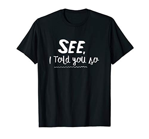 SEE, I Told You So - Funny T-Shirt for Mom and Dad