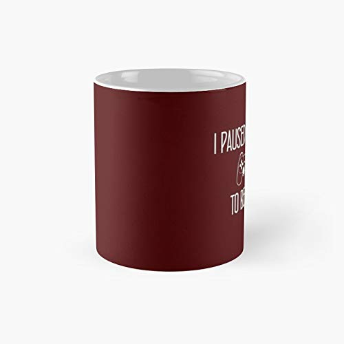 I Paused My Game To Be Herefather's Day Gift Classic Mug - Funny Gift Coffee Tea Cup White 11 Oz The Best For Holidays.