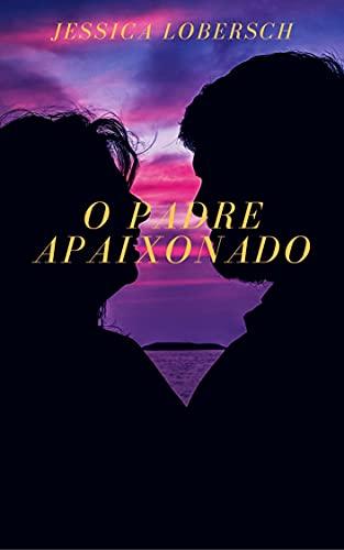O PADRE APAIXONADO: Novela. Uma história de amor com um padre entre fantasmas e viagem no tempo.