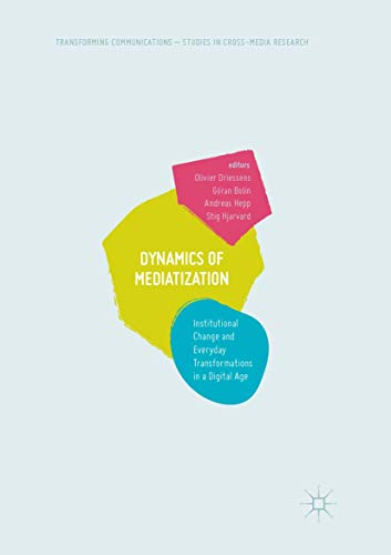Dynamics Of Mediatization: Institutional Change and Everyday Transformations in a Digital Age (Transforming Communications – Studies in Cross-Media Research)