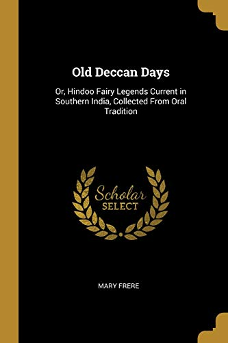 Old Deccan Days: Or, Hindoo Fairy Legends Current in Southern India, Collected From Oral Tradition