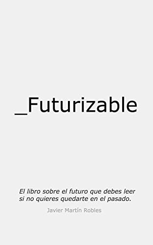 Futurizable: El libro sobre el futuro que debes leer si no quieres quedarte en el pasado de [Javier Martín Robles]