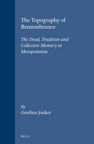 The Topography of Remembrance: The Dead, Tradition and Collective Memory in Mesopotamia (Studies in the History of Religions) (Studies in the History of Religions, Supplements to Numen)