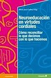 Neuroeducaci—n en virtudes cordiales: Cómo reconciliar lo que decimos con lo que hacemos...