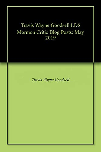 Travis Wayne Goodsell LDS Mormon Critic Blog Posts: May 2019 (English Edition)