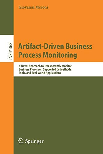 Artifact-Driven Business Process Monitoring: A Novel Approach to Transparently Monitor Business Processes, Supported by Methods, Tools, and Real-World ... in Business Information Processing, Band 368)