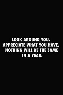 Look around you. Appreciate what you have. Nothing will be the same in a year.:: Inspirational Notebook, Motivational Quot...