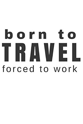 Born to Travel Forced to Work: Small Blank Lined Journal for Travels...