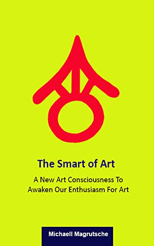 The Smart of Art: A New Art Consciousness To Awaken Our Enthusiasm For Art (English Edition)