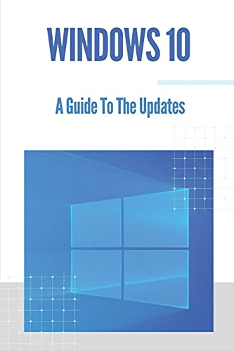 Windows 10: A Guide To The Updates: Microsoft Windows 10