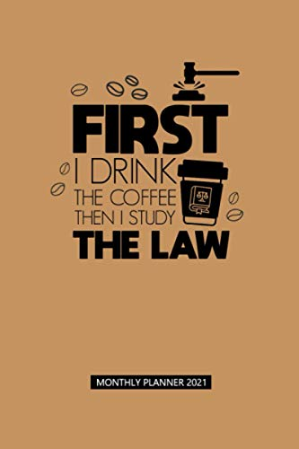 FIRST I DRINK THE COFFEE THEN I STUDY THE LAW, MONTHLY PLANNER 2021: A Joke Quote Cover Planner 2021   Gift for A Student Lawyer Who's Coffee Lovers ... with Coloring Pages & Space for Write In