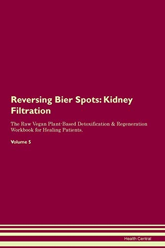 Reversing Bier Spots: Kidney Filtration The Raw Vegan Plant-Based Detoxification & Regeneration Workbook for Healing Patients. Volume 5