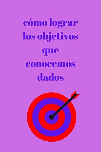 como logar los objectivos que conocemos dados: libro para lograr estos objetivos (Spanish Edition)