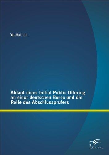 Ablauf eines Initial Public Offering an einer deutschen B??rse und die Rolle des Abschlusspr??fers by Yu-Hui Liu (2013-02-15)