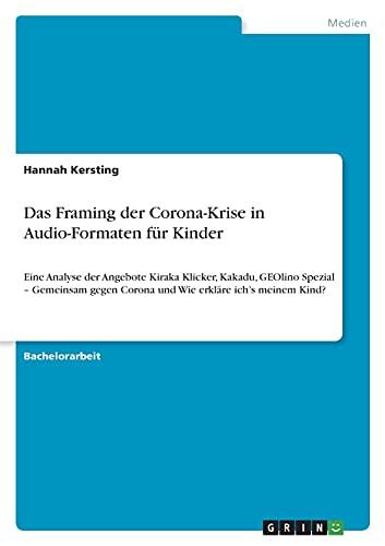Das Framing der Corona-Krise in Audio-Formaten für Kinder: Eine Analyse der Angebote Kiraka Klicker, Kakadu, GEOlino Spezial - Gemeinsam gegen Corona und Wie erkläre ich's meinem Kind?