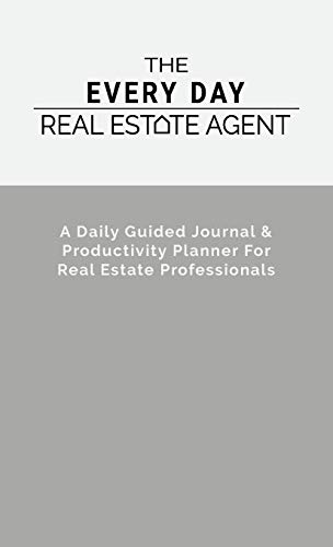 The Every Day Real Estate Agent: A Daily Guided Journal & Productivity Planner For Real Estate Professionals
