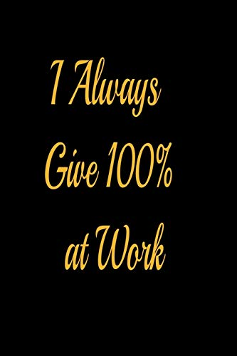 I Always Give 100% at Work - lined notebook journal: notebook gifts for girls and boys - I Always Give 100% at Work notebook
