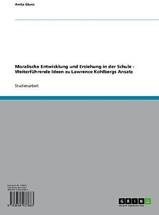 Moralische Entwicklung und Erziehung in der Schule - Weiterführende Ideen zu Lawrence Kohlbergs Ansatz (German Edition)