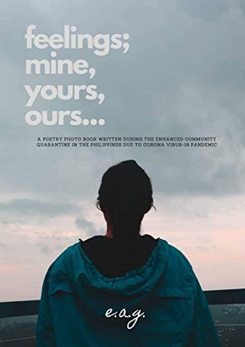 feelings; mine, yours, ours...: A poetry photo book written during the Enhanced Community Quarantine in the Philippines due to Corona Virus-19 pandemic (English Edition)