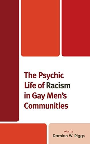 Compare Textbook Prices for The Psychic Life of Racism in Gay Men's Communities Critical Perspectives on the Psychology of Sexuality, Gender, and Queer Studies  ISBN 9781498537148 by Riggs, Damien W.,Abraham, Ibrahim,Callander, Denton,Cheng, Jacks,Daroya, Emerich,Dhoot, Sonny,Holt, Martin,Giwa , Sulaimon,Maglalang, Dale Dagar,Newman, Christy,Riggs, Damien W.,Rivera, Alexandra Marie,Smith, Jesús Gregorio