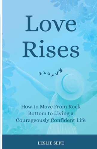 Love Rises: How to Move From Rock Bottom to Living a Courageously Confident Life
