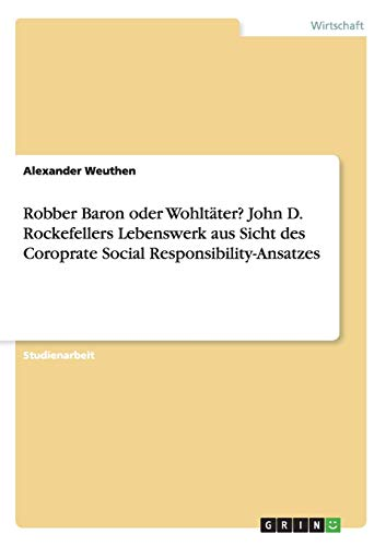 Robber Baron oder Wohltäter? John D. Rockefellers Lebenswerk aus Sicht des Coroprate Social Responsibility-Ansatzes