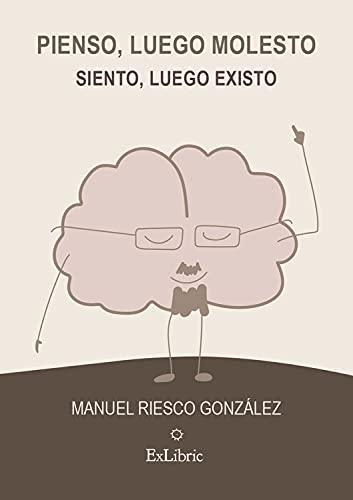 Pienso, luego molesto. Siento, luego existo (Spanish Edition)