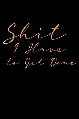Shit I Have to Get Done: Funny To Do List Note Book, Goal Daily Journal Diary Notebook Checklist, Perfect for Busy People and Moms Black & Gold