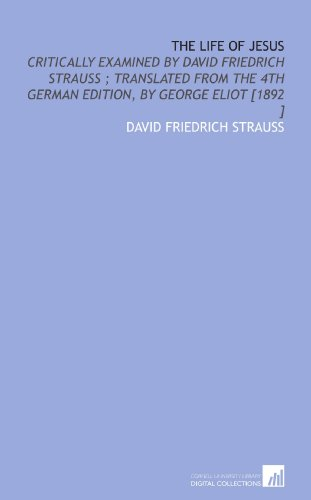 The Life of Jesus: Critically Examined by David Friedrich Strauss ; Translated From the 4th German Edition, by George Eliot [1892 ]
