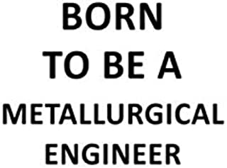Born To Be A Metallurgical Engineer: Cool Metallurgical Engineer Notebook, Journal Gift, Diary, Doodle Gift or Notebook | 6 x 9 Compact Size- 109 Blank Lined Pages