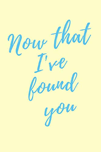 Now that I've found you: 110 Page College Ruled Notebook Journal