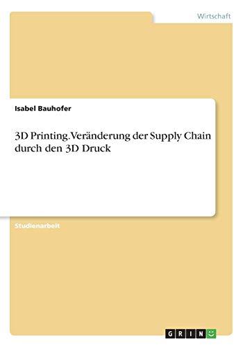 3D Printing. Veränderung der Supply Chain durch den 3D Druck
