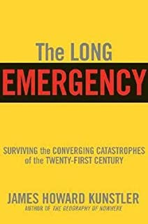 The Long Emergency : Surviving the End of Oil, Climate Change, and Other Converging Catastrophes of the Twenty-First Centu...