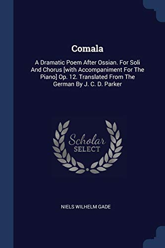 Comala: A Dramatic Poem After Ossian. for Soli and Chorus [with Accompaniment for the Piano] Op. 12. Translated from the German by J. C. D. Parker