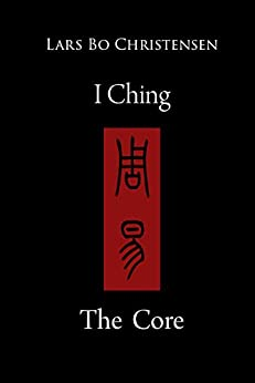 I Ching - The Core by [Lars Bo Christensen]